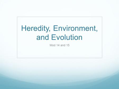 Heredity, Environment, and Evolution Mod 14 and 15.
