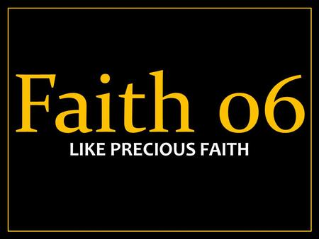 Faith 06 LIKE PRECIOUS FAITH. Heb 11:39-40 39 And all these, having obtained a good testimony through faith, did not receive the promise, 40 God having.