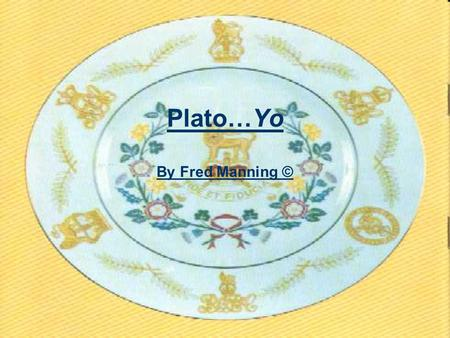 Plato…Yo By Fred Manning ©. My Man Plato! He hails from Greece His father was named Ariston, and his mother Perictione He was born in December 427-428.