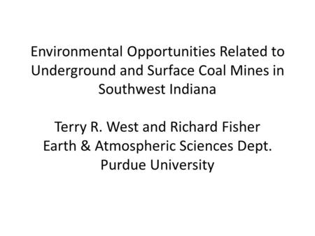 Environmental Opportunities Related to Underground and Surface Coal Mines in Southwest Indiana Terry R. West and Richard Fisher Earth & Atmospheric Sciences.