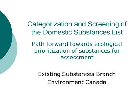 Categorization and Screening of the Domestic Substances List Path forward towards ecological prioritization of substances for assessment Existing Substances.