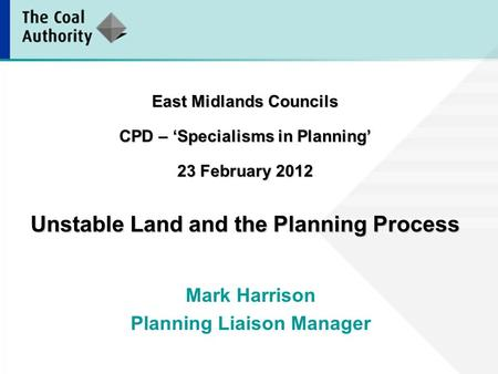 East Midlands Councils CPD – 'Specialisms in Planning' 23 February 2012 Unstable Land and the Planning Process Mark Harrison Planning Liaison Manager.
