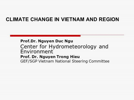 CLIMATE CHANGE IN VIETNAM AND REGION Prof.Dr. Nguyen Duc Ngu Center for Hydrometeorology and Environment Prof. Dr. Nguyen Trong Hieu GEF/SGP Vietnam National.