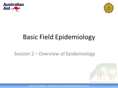 AUSTRALIA INDONESIA PARTNERSHIP FOR EMERGING INFECTIOUS DISEASES Basic Field Epidemiology Session 2 – Overview of Epidemiology.