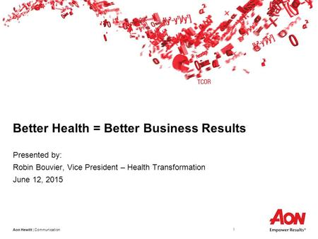 Aon Hewitt | Communication 1 Better Health = Better Business Results Presented by: Robin Bouvier, Vice President – Health Transformation June 12, 2015.