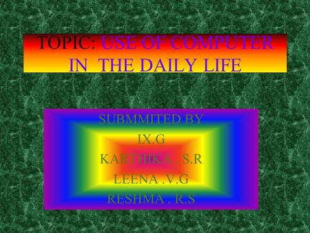 TOPIC: USE OF COMPUTER IN THE DAILY LIFE SUBMMITED BY IX.G KARTHIKA. S.R LEENA.V.G RESHMA. R.S.