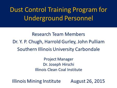 Dust Control Training Program for Underground Personnel Research Team Members Dr. Y. P. Chugh, Harrold Gurley, John Pulliam Southern Illinois University.
