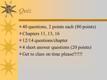 Quiz  40 questions, 2 points each (80 points)  Chapters 11, 13, 16  12/14 questions/chapter  4 short answer questions (20 points)  Get to class on.