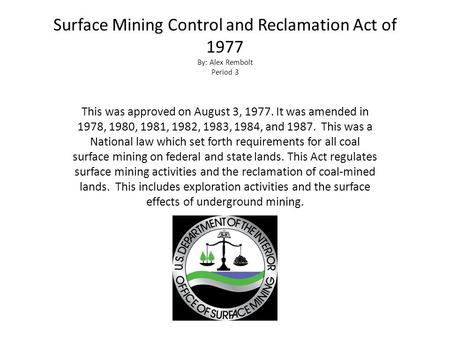 Surface Mining Control and Reclamation Act of 1977 By: Alex Rembolt Period 3 This was approved on August 3, 1977. It was amended in 1978, 1980, 1981, 1982,