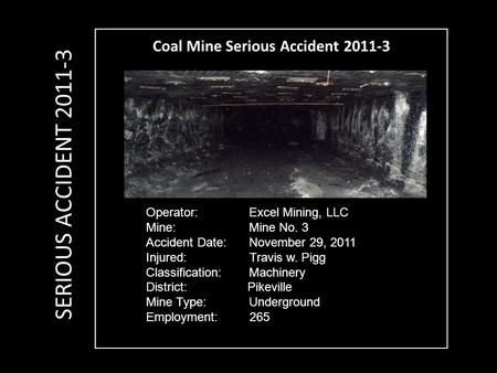 Coal Mine Serious Accident 2011-3 Operator: Excel Mining, LLC Mine: Mine No. 3 Accident Date: November 29, 2011 Injured: Travis w. Pigg Classification: