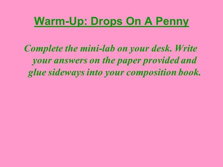 Warm-Up: Drops On A Penny Complete the mini-lab on your desk. Write your answers on the paper provided and glue sideways into your composition book.
