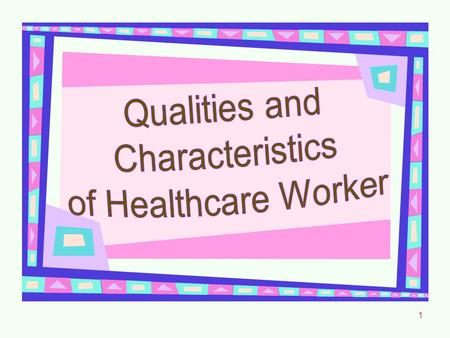 1. 2 Qualities and Characteristics of the Healthcare Worker Cheerful Enthusiastic Responsible Considerate Courteous Cooperative.