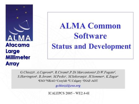 ICALEPCS 2005 - WE2.4-6I ALMA Common Software Status and Development G.Chiozzi a, A.Caproni a e, R.Cirami e,P.Di Marcantonio e,D.W.Fugate d, S.Harrington.