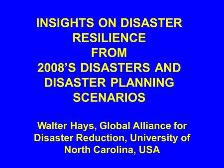 INSIGHTS ON DISASTER RESILIENCE FROM 2008'S DISASTERS AND DISASTER PLANNING SCENARIOS Walter Hays, Global Alliance for Disaster Reduction, University.