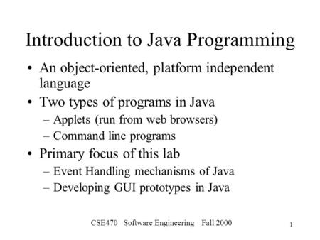 CSE470 Software Engineering Fall 2000 1 Introduction to Java Programming An object-oriented, platform independent language Two types of programs in Java.