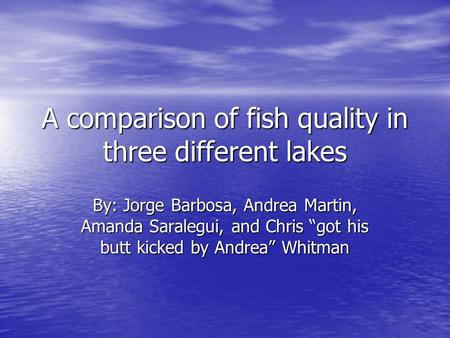 "A comparison of fish quality in three different lakes By: Jorge Barbosa, Andrea Martin, Amanda Saralegui, and Chris ""got his butt kicked by Andrea"" Whitman."