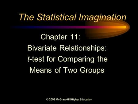 © 2008 McGraw-Hill Higher Education The Statistical Imagination Chapter 11: Bivariate Relationships: t-test for Comparing the Means of Two Groups.