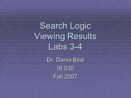 Search Logic Viewing Results Labs 3-4 Dr. Dania Bilal IS 530 Fall 2007.