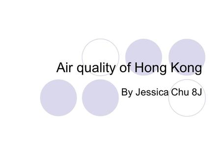 Air quality of Hong Kong By Jessica Chu 8J. What is the problem of the air quality in Hong Kong? The air quality in Hong Kong is a big problem for both.