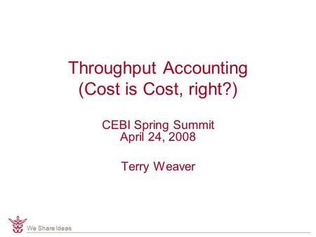 We Share Ideas Throughput Accounting (Cost is Cost, right?) CEBI Spring Summit April 24, 2008 Terry Weaver.