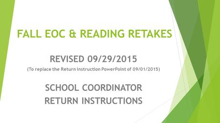 FALL EOC & READING RETAKES REVISED 09/29/2015 (To replace the Return Instruction PowerPoint of 09/01/2015) SCHOOL COORDINATOR RETURN INSTRUCTIONS.