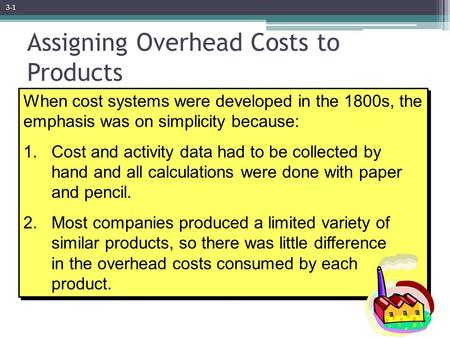 When cost systems were developed in the 1800s, the emphasis was on simplicity because: 1. Cost and activity data had to be collected by hand and all calculations.