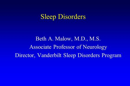 Sleep Disorders Beth A. Malow, M.D., M.S. Associate Professor of Neurology Director, Vanderbilt Sleep Disorders Program.