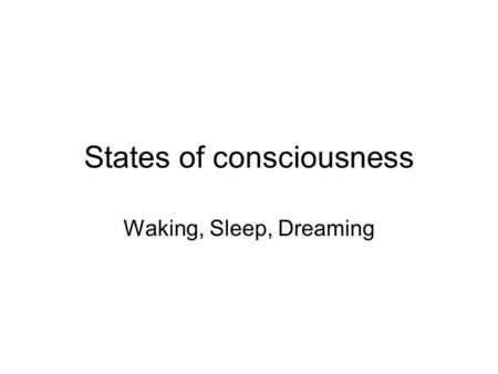 States of consciousness Waking, Sleep, Dreaming. What is consciousness? Root of psychology as a science State of awareness.