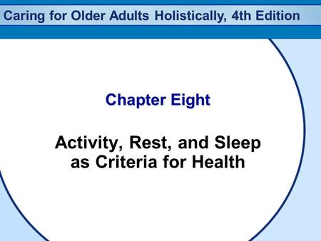 Caring for Older Adults Holistically, 4th Edition Chapter Eight Activity, Rest, and Sleep as Criteria for Health.