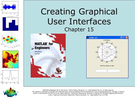 MATLAB for Engineers 4E, by Holly Moore. © 2014 Pearson Education, Inc., Upper Saddle River, NJ. All rights reserved. This material is protected by Copyright.