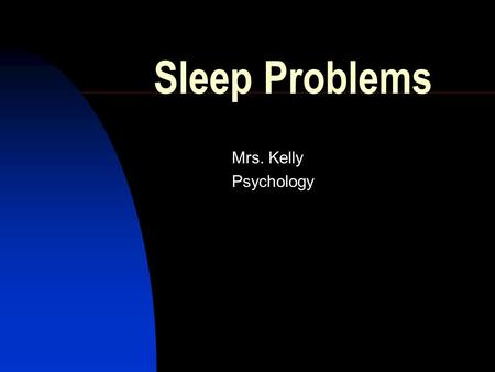 Sleep Problems Mrs. Kelly Psychology. Nightmares A distressing dream that usually forces at least partial awakening. Recall.