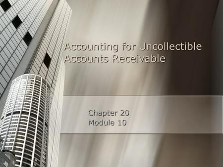 Accounting for Uncollectible Accounts Receivable Chapter 20 Module 10.