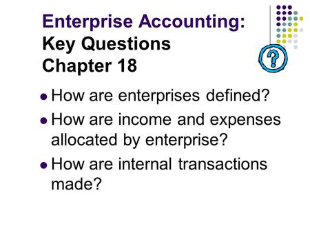 Enterprise Accounting: Key Questions Chapter 18 How are enterprises defined? How are income and expenses allocated by enterprise? How are internal transactions.
