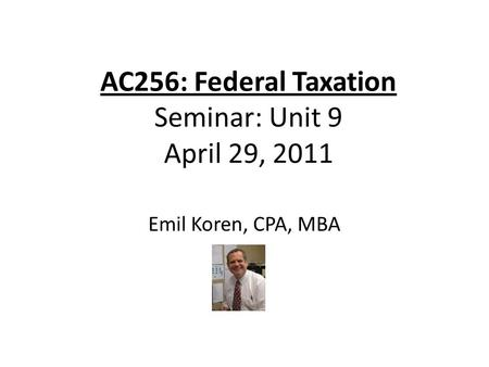 AC256: Federal Taxation Seminar: Unit 9 April 29, 2011 Emil Koren, CPA, MBA.