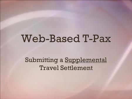 Web-Based T-Pax Supplemental Submitting a Supplemental Travel Settlement.