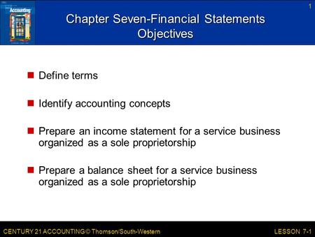 CENTURY 21 ACCOUNTING © Thomson/South-Western 1 LESSON 7-1 Chapter Seven-Financial Statements Objectives Define terms Identify accounting concepts Prepare.