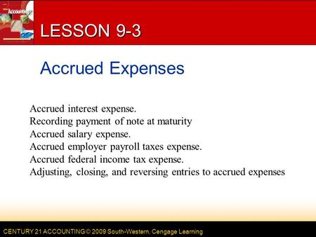 CENTURY 21 ACCOUNTING © 2009 South-Western, Cengage Learning LESSON 9-3 Accrued Expenses Accrued interest expense. Recording payment of note at maturity.