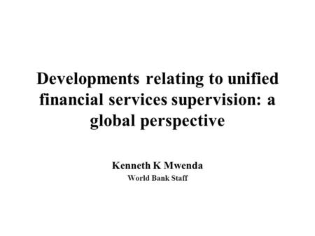 Developments relating to unified financial services supervision: a global perspective Kenneth K Mwenda World Bank Staff.