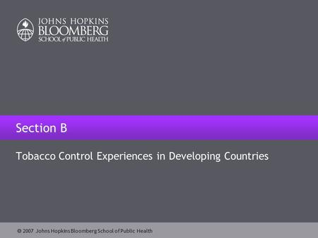  2007 Johns Hopkins Bloomberg School of Public Health Section B Tobacco Control Experiences in Developing Countries.