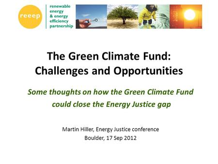 The Green Climate Fund: Challenges and Opportunities Some thoughts on how the Green Climate Fund could close the Energy Justice gap Martin Hiller, Energy.