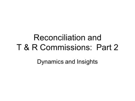 Reconciliation and T & R Commissions: Part 2 Dynamics and Insights.