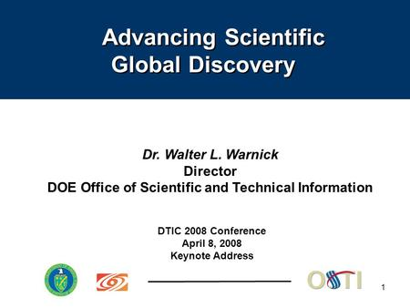 1 Dr. Walter L. Warnick Director DOE Office of Scientific and Technical Information DTIC 2008 Conference April 8, 2008 Keynote Address Advancing Scientific.