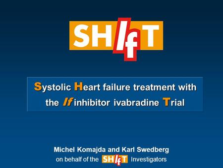 S ystolic H eart failure treatment with the If inhibitor ivabradine T rial Michel Komajda and Karl Swedberg on behalf of the Investigators.
