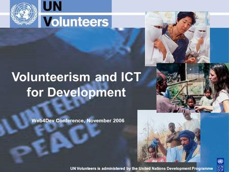 Volunteerism and ICT for Development UN Volunteers is administered by the United Nations Development Programme Web4Dev Conference, November 2006.