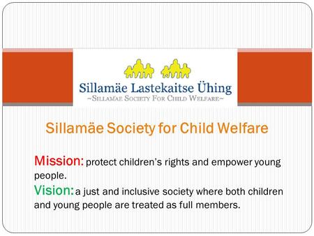 Sillamäe Society for Child Welfare Mission: protect children's rights and empower young people. Vision: a just and inclusive society where both children.