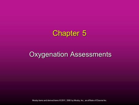 1 Mosby items and derived items © 2011, 2006 by Mosby, Inc., an affiliate of Elsevier Inc. Chapter 5 Oxygenation Assessments Oxygenation Assessments.
