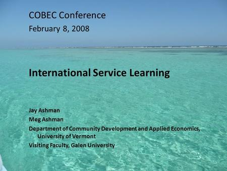 COBEC Conference February 8, 2008 International Service Learning Jay Ashman Meg Ashman Department of Community Development and Applied Economics, University.