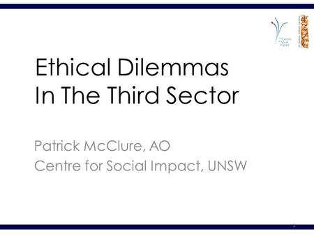 1 Ethical Dilemmas In The Third Sector Patrick McClure, AO Centre for Social Impact, UNSW.