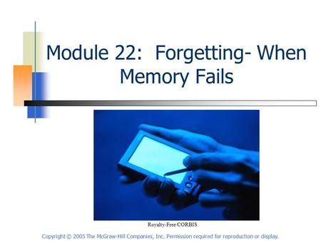Copyright © 2005 The McGraw-Hill Companies, Inc. Permission required for reproduction or display. Module 22: Forgetting- When Memory Fails Royalty-Free/CORBIS.