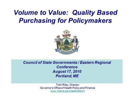 Volume to Value: Quality Based Purchasing for Policymakers Trish Riley, Director Governor's Office of Health Policy and Finance www.maine.gov/healthreform.